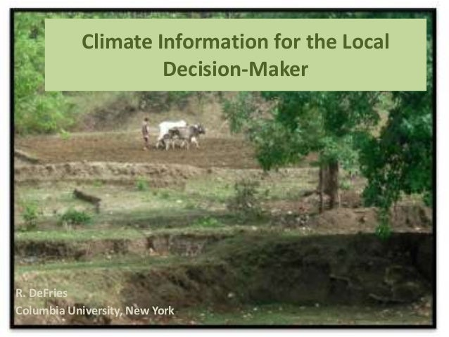Climate Information for the Local Decision-Maker  R. DeFries Columbia University, New York
