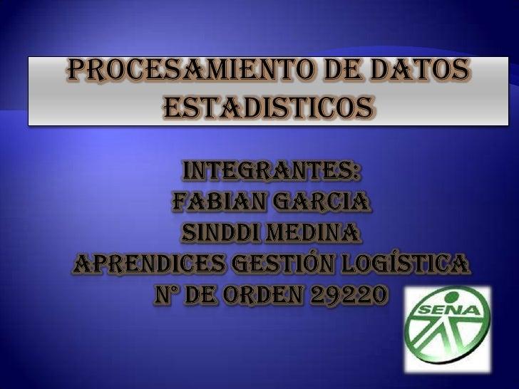 PROCESAMIENTO DE DATOS ESTADISTICOS<br />INTEGRANTES:FABIAN GARCIASINDDI MEDINAaprendices gestión logísticaN° DE ORDEN 292...