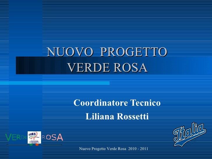 NUOVO  PROGETTO  VERDE ROSA  Coordinatore Tecnico  Liliana Rossetti  Nuovo Progetto Verde Rosa  2010 - 2011