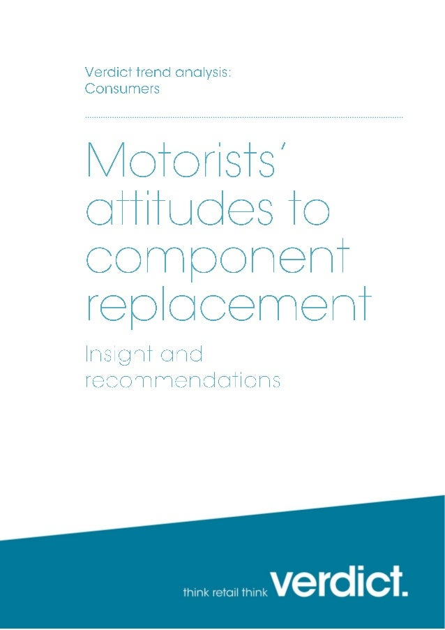 March 2014 Motorists' attitudes to component replacement | Charlie Schouten page 2 Research from Verdict Automotive shows ...