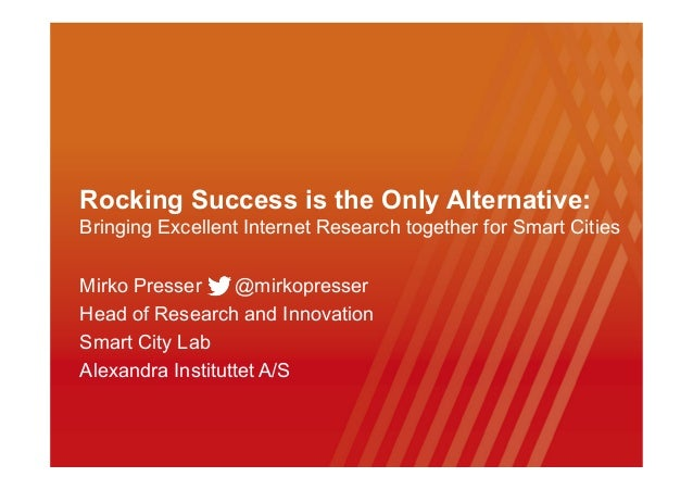 Rocking Success is the Only Alternative: Bringing Excellent Internet Research together for Smart Cities Mirko Presser @mir...