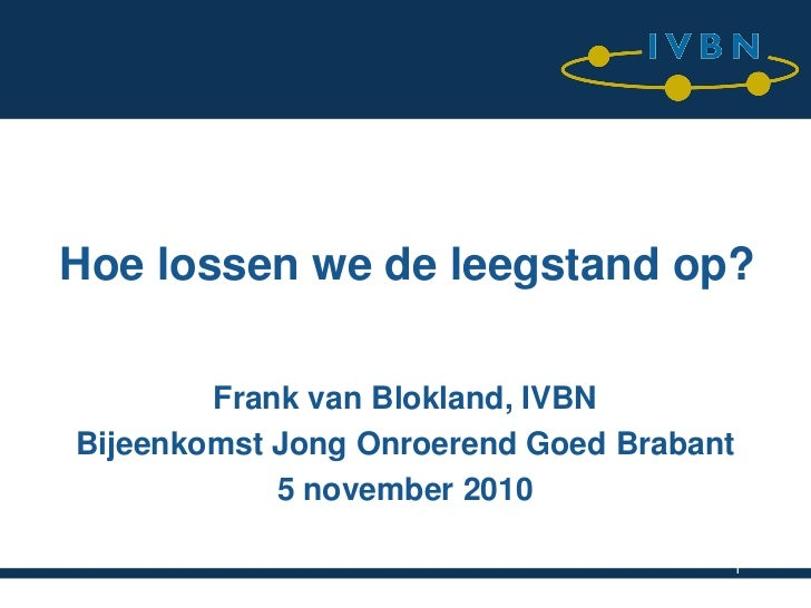 Hoe lossen we de leegstand op?        Frank van Blokland, IVBNBijeenkomst Jong Onroerend Goed Brabant            5 novembe...