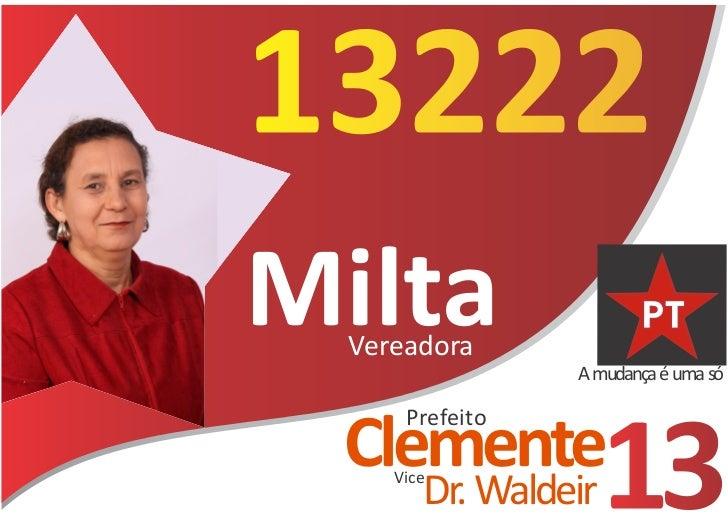 13222Milta  Vereadora                 A mudança é uma só      Prefeito Clemente     Vice        Dr. Waldeir   13