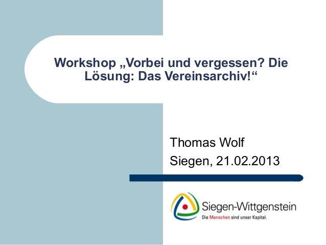 """Workshop """"Vorbei und vergessen? Die    Lösung: Das Vereinsarchiv!""""                 Thomas Wolf                 Siegen, 21...."""