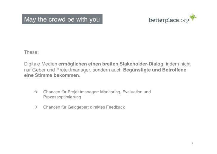 May the crowd be with you!These:!Digitale Medien ermöglichen einen breiten Stakeholder-Dialog, indem nichtnur Geber und Pr...