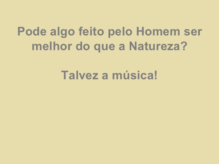 Pode algo feito pelo Homem ser melhor do que a Natureza? Talvez a música!