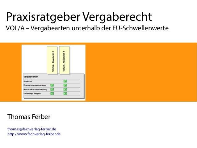 Praxisratgeber Vergaberecht  VOL/A – Vergabearten unterhalb der EU-Schwellenwerte  Thomas Ferber thomas@fachverlag-ferber....