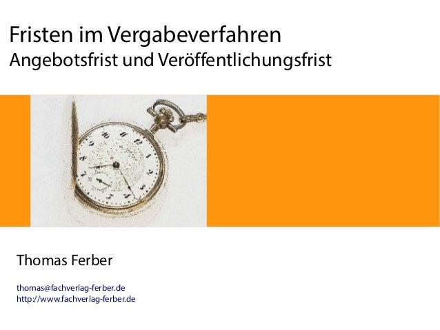 Fristen im Vergabeverfahren Angebotsfrist und Veröffentlichungsfrist  Thomas Ferber thomas@fachverlag-ferber.de http://www...