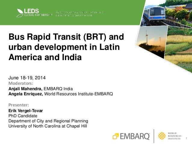 1 Bus Rapid Transit (BRT) and urban development in Latin America and India June 18-19, 2014 Moderators: Anjali Mahendra, E...