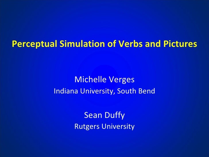 Perceptual Simulation of Verbs and Pictures Michelle Verges Indiana University, South Bend Sean Duffy Rutgers University