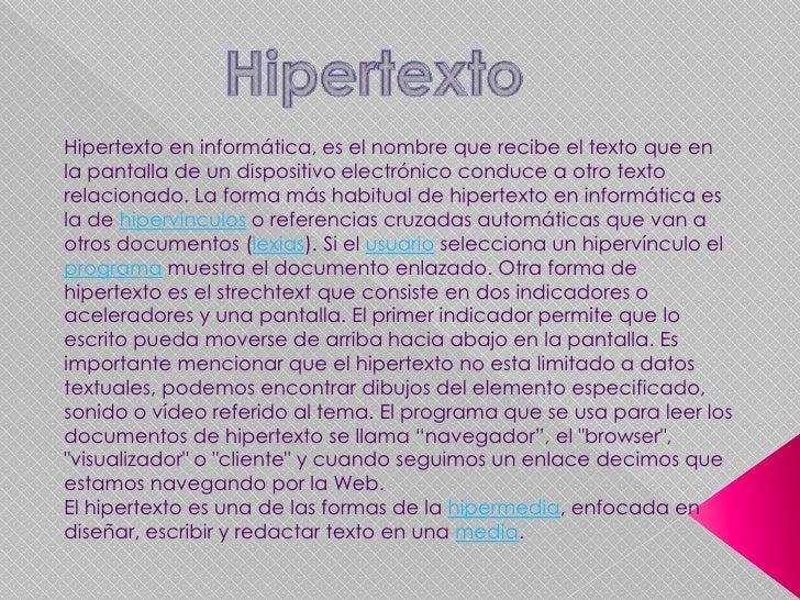 Hipertexto<br />Hipertexto en informática, es el nombre que recibe el texto que en la pantalla de un dispositivo electróni...