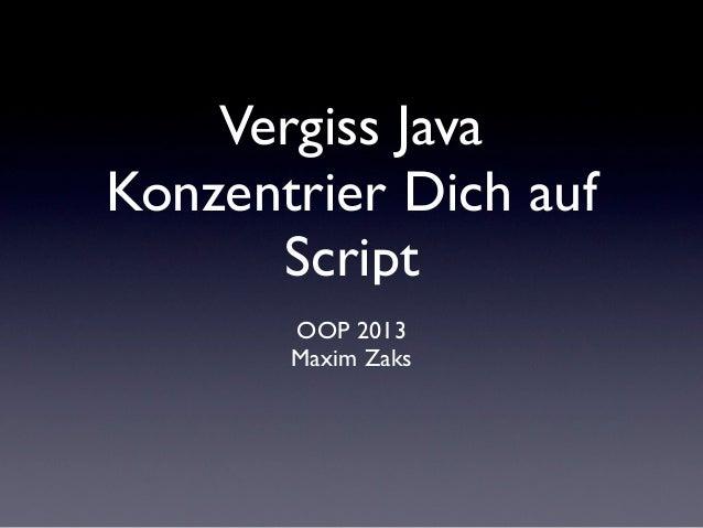 Vergiss JavaKonzentrier Dich auf      Script       OOP 2013       Maxim Zaks