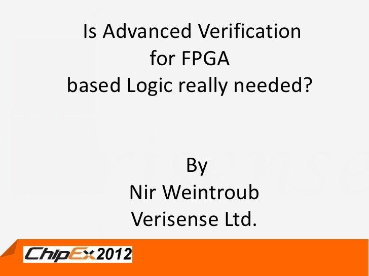 Is Advanced Verification        for FPGAbased Logic really needed?            By      Nir Weintroub      Verisense Ltd.   ...