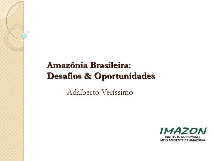 Amazônia Brasileira:  Desafios & Oportunidades Adalberto Veríssimo