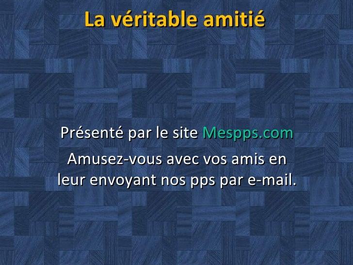 La véritable amitié Présenté par le site  Mespps.com Amusez-vous avec vos amis en leur envoyant nos pps par e-mail.