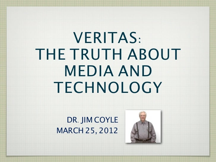 VERITAS:THE TRUTH ABOUT   MEDIA AND  TECHNOLOGY    DR. JIM COYLE  MARCH 25, 2012