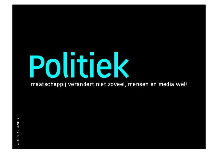 Politiek                    maatschappij verandert niet zoveel, mensen en media wel! © TOTAL IDENTITY            1
