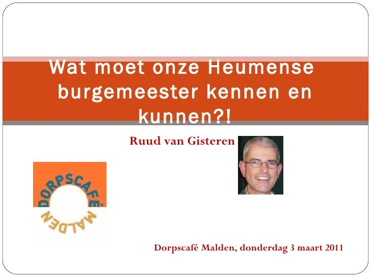 Ruud van Gisteren Wat moet onze Heumense  burgemeester kennen en kunnen?! Dorpscafé Malden, donderdag 3 maart 2011