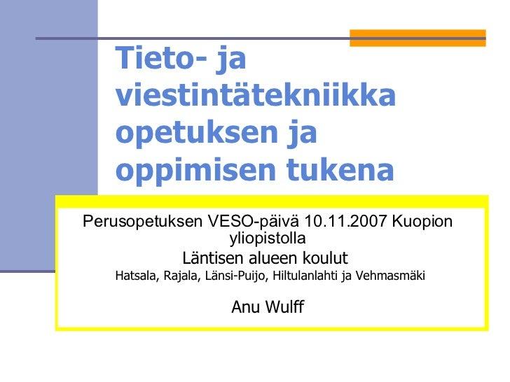 Tieto- ja viestintätekniikka opetuksen ja oppimisen tukena Perusopetuksen VESO-päivä 10.11.2007 Kuopion yliopistolla Länti...