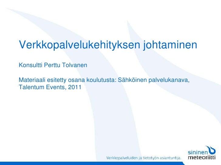 Verkkopalvelukehityksen johtaminenKonsultti Perttu TolvanenMateriaali esitetty osana koulutusta: Sähköinen palvelukanava, ...