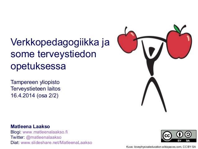 Verkkopedagogiikka ja some terveystiedon opetuksessa Tampereen yliopisto Terveystieteen laitos 16.4.2014 (osa 2/2) Matleen...