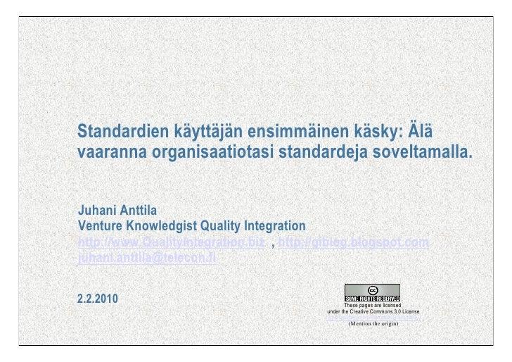 Standardien käyttäjän ensimmäinen käsky: Älä vaaranna organisaatiotasi standardeja soveltamalla.  Juhani Anttila Venture K...