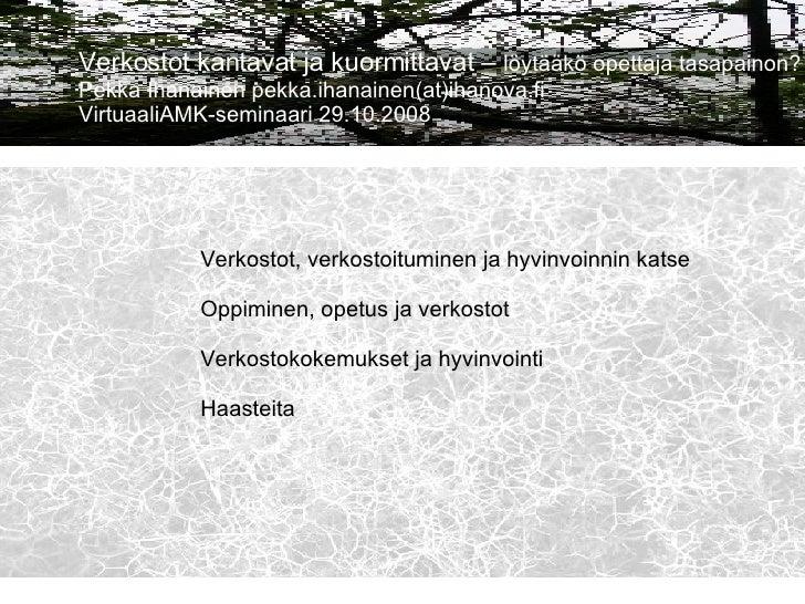 Verkostot kantavat ja kuormittavat –  löytääkö opettaja tasapainon? Pekka Ihanainen pekka.ihanainen(at)ihanova.fi Virtuaal...