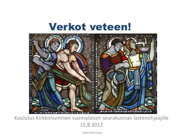 Verkot veteen!Koulutus Kirkkonummen suomalaisen seurakunnan lastenohjaajille                         15.8.2012            ...
