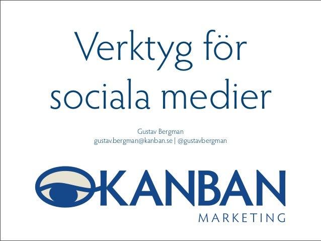 Verktyg för sociala medier Gustav Bergman gustav.bergman@kanban.se | @gustavbergman