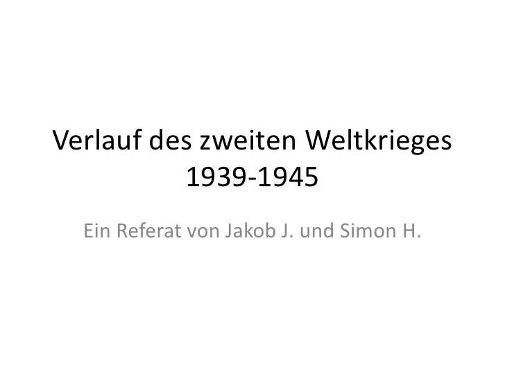 Verlauf des zweiten Weltkrieges1939-1945 <br />Ein Referat von Jakob J. und Simon H.<br />