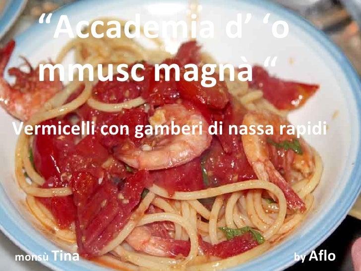"""""""Accademia d' 'o    mmusc magnà """" Vermicelli con gamberi di nassa rapidi     monsù Tina                       by Aflo"""