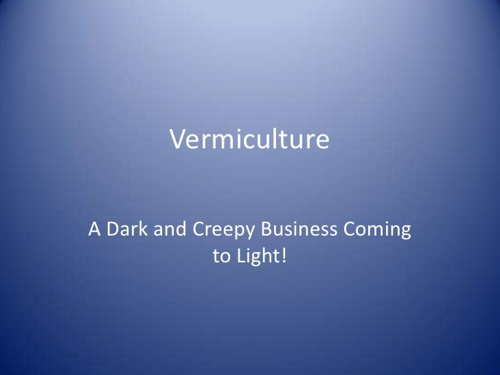 Vermiculture<br />A Dark and Creepy Business Coming to Light!<br />