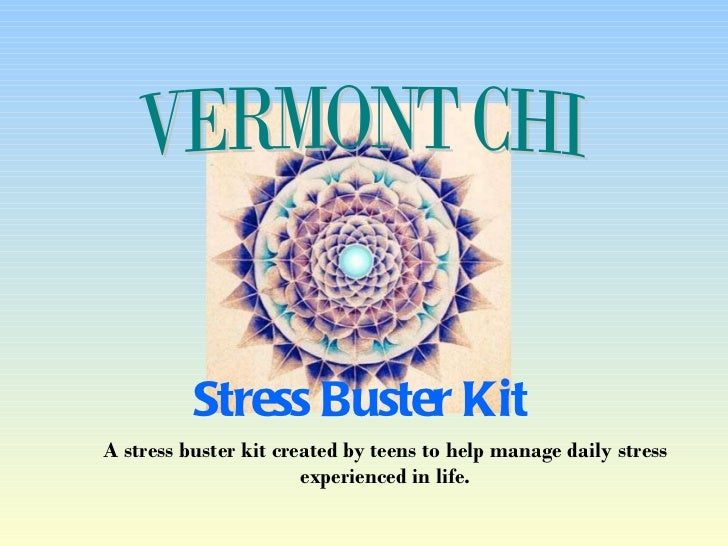 A stress buster kit created by teens to help manage daily stress experienced in life. Stress Buster Kit VERMONT CHI
