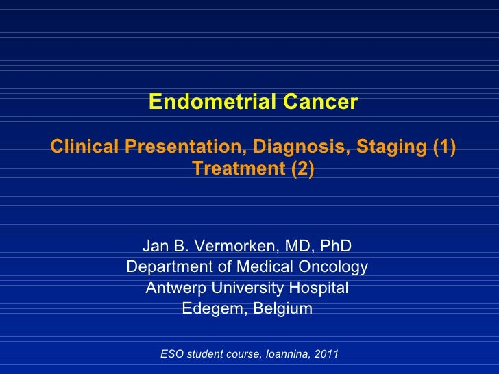 Endometrial Cancer Clinical Presentation, Diagnosis, Staging (1) Treatment (2) Jan B. Vermorken, MD, PhD Department of Med...