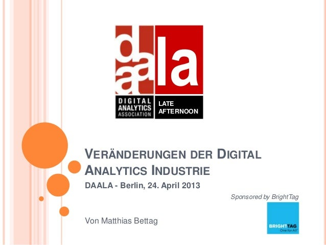 VERÄNDERUNGEN DER DIGITALANALYTICS INDUSTRIEDAALA - Berlin, 24. April 2013Sponsored by BrightTagVon Matthias BettaglaLATEA...