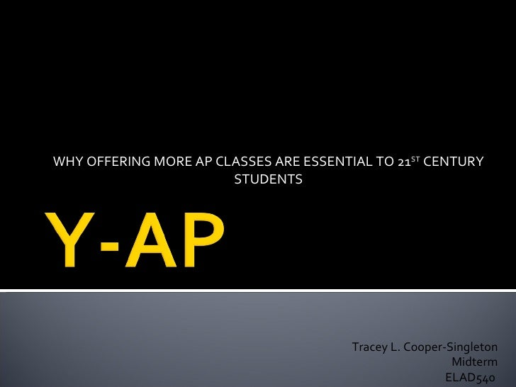 WHY OFFERING MORE AP CLASSES ARE ESSENTIAL TO 21 ST  CENTURY STUDENTS Tracey L. Cooper-Singleton Midterm ELAD540