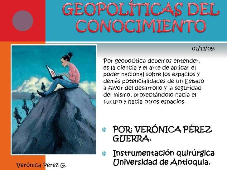 GEOPOLÍTICAS DEL <br />CONOCIMIENTO<br />01/11/09.<br />Por geopolítica debemos entender, es la ciencia y el arte de aplic...