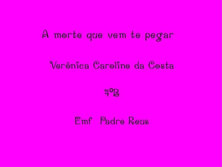 A morte que vem te pegar Verônica Caroline da Costa 4ºB Emf  Padre Reus
