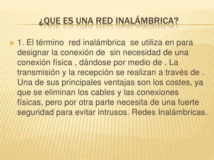 ¿QUE ES UNA RED INALÁMBRICA?   1. El término red inalámbrica se utiliza en para    designar la conexión de sin necesidad ...