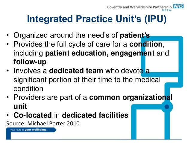 Integrated Practice Unit's (IPU) • Organized around the need's of patient's • Provides the full cycle of care for a condit...