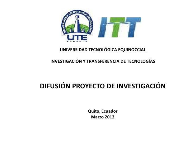 UNIVERSIDAD TECNOLÓGICA EQUINOCCIAL  INVESTIGACIÓN Y TRANSFERENCIA DE TECNOLOGÍASDIFUSIÓN PROYECTO DE INVESTIGACIÓN       ...