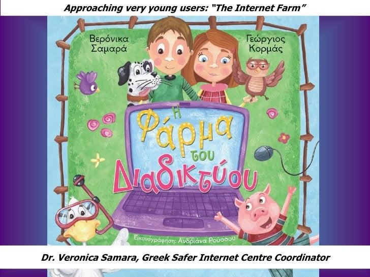 "Approaching very young users: ""The Internet Farm""Dr. Veronica Samara, Greek Safer Internet Centre Coordinator             ..."
