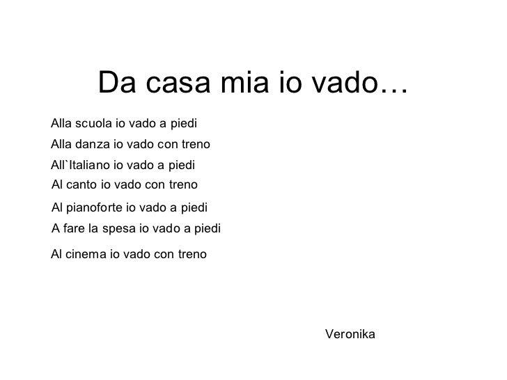 Da casa mia io vado… Alla scuola io vado a piedi Alla danza io vado con treno  All`Italiano io vado a piedi  Al pianoforte...