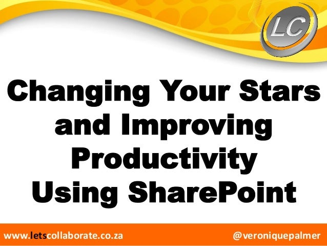 @veroniquepalmerwww.letscollaborate.co.za Changing Your Stars and Improving Productivity Using SharePoint