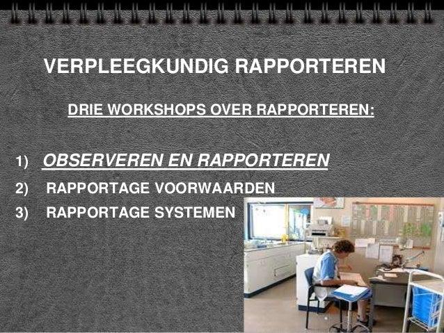 VERPLEEGKUNDIG RAPPORTEREN DRIE WORKSHOPS OVER RAPPORTEREN: 1) OBSERVEREN EN RAPPORTEREN 2) RAPPORTAGE VOORWAARDEN 3) RAPP...