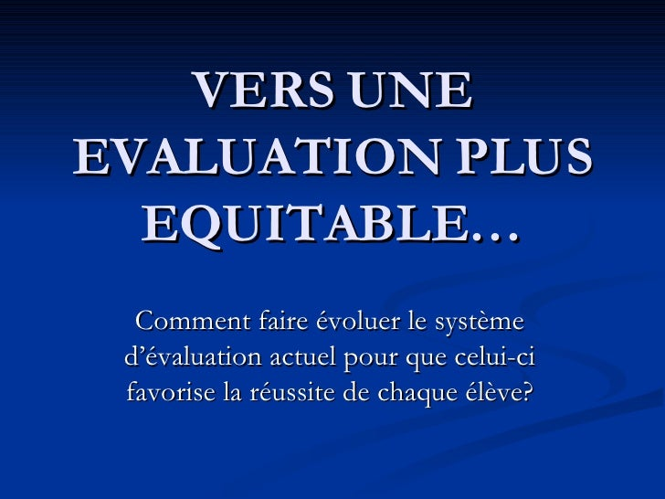 VERS UNE EVALUATION PLUS EQUITABLE… Comment faire évoluer le système d'évaluation actuel pour que celui-ci favorise la réu...