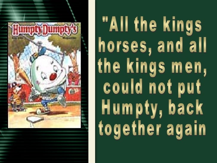 """""""All the kings horses, and all the kings men, could not put Humpty, back together again"""