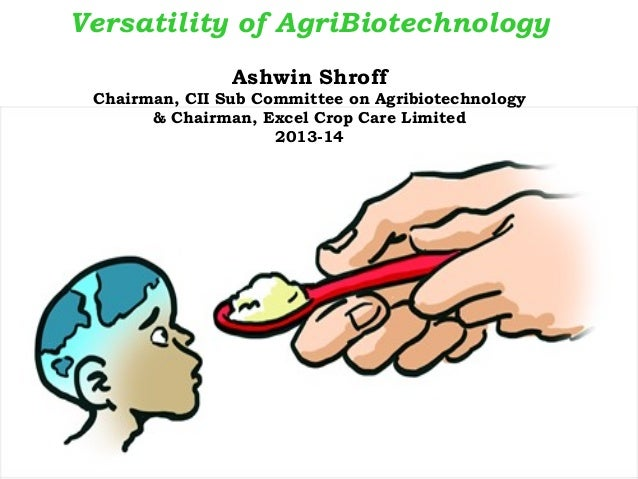 Versatility of AgriBiotechnology Ashwin Shroff Chairman, CII Sub Committee on Agribiotechnology & Chairman, Excel Crop Car...