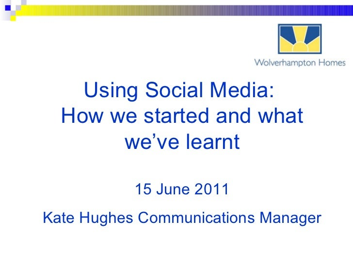 Using Social Media:  How we started and what we've learnt 15 June 2011 Kate Hughes Communications Manager