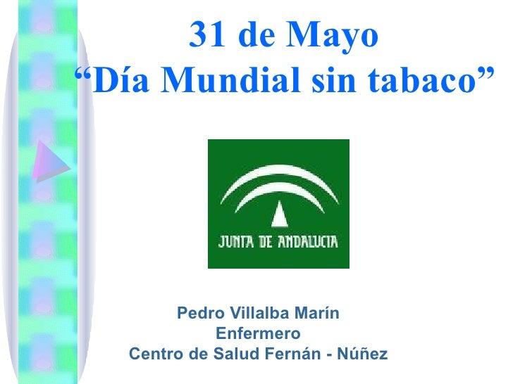 """31 de Mayo""""Día Mundial sin tabaco""""        Pedro Villalba Marín             Enfermero   Centro de Salud Fernán - Núñez"""